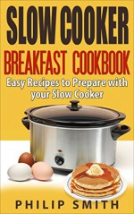 Slow Cooker Breakfast Cookbook. Easy Recipes to Prepare with your Slow Cooker. - Philip Smith