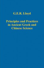 Principles And Practices in Ancient Greek And Chinese Science (Variorum Collected Studies Series) (Variorum Collected Studies Series) (Variorum Collected Studies Series) - Geoffrey E.R. Lloyd