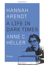 Hannah Arendt: A Life in Dark Times (Icons) - Anne C. Heller