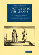 A Voyage into the Levant: Perform'd by Command of the Late French King (Cambridge Library Collection - Travel, Middle East and Asia Minor) (Volume 1) - Joseph Pitton de Tournefort, John Ozell
