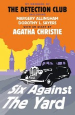 Six Against the Yard - Agatha Christie, The Detection Club, Margery Allingham, Dorothy L. Sayers