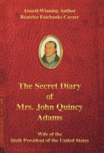 The Secret Diary of Mrs. John Quincy Adams: Wife of the Sixth President of the United States - Beatrice Fairbanks Cayzer, Spring Lea Henry