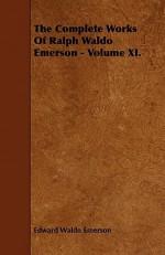 The Complete Works of Ralph Waldo Emerson - Volume XI - Ralph Waldo Emerson