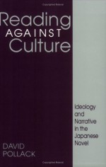Reading Against Culture: Ideology And Narrative In The Japanese Novel - David Pollack