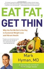 Eat Fat, Get Thin: Why the Fat We Eat Is the Key to Sustained Weight Loss and Vibrant Health - Mark Hyman