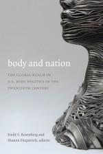 Body and Nation: The Global Realm of U.S. Body Politics in the Twentieth Century - Mary Ting Yi Lui, Emily S. Rosenberg, Shanon Fitzpatrick, Gilbert M. Joseph