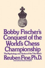 Bobby Fischer's Conquest of the World Chess Championship: The Psychology and Tactics of the Title Match - Reuben Fine