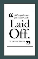 Laid Off.: A Comprehensive Job Search Guide - Mary Ann Anderson