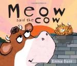 Meow Said the Cow - Emma Dodd