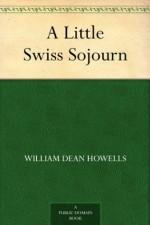 A Little Swiss Sojourn - William Dean Howells