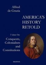 America's History Retold Conquest, Colonialism and Constitutions - Alfred De Grazia