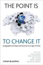 The Point Is to Change It: Geographies of Hope and Survival in an Age of Crisis - Noel Castree, Paul A. Chatterton, Nik Heynen, Wendy Larner, Melissa Wright