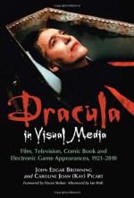 Dracula in Visual Media: Film, Television, Comic Book and Electronic Game Appearances, 1921-2010 - John Edgar Browning, Caroline Joan S. Picart, David J. Skal, Ian Holt, Dacre Stoker, Robert Eighteen-Bisang, J. Gordon Melton