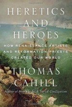 By Thomas Cahill - Heretics and Heroes: How Renaissance Artists and Reformation Priests Created Our World (Hinges of History) (9/29/13) - Thomas Cahill