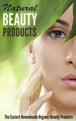 Natural Beauty Products: The Easiest Homemade Organic Beauty Products - Amina Jacob