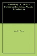 Fundraising : A Christian Perspective (Fundraising Material Series Book 1) - Gordon Owen