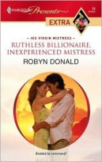 Ruthless Billionaire, Inexperienced Mistress (Harlequin Presents Extra, #83) - Robyn Donald