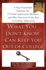 What You Don't Know Can Keep You Out of College: A Top Consultant Explains the 13 Fatal Application Mistakes and Why Character Is the Key to College Admissions - Don Dunbar, G.F. Lichtenberg
