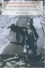 Indian Games and Dances with Native Songs: Arranged from American Indian Ceremonies and Sports - Alice C. Fletcher, Helen Myers