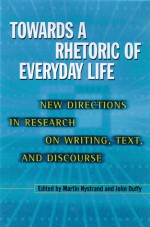 Towards A Rhetoric Of Everyday Life: New Directions In Research On Writing, Text, & Discours - Martin Nystrand, John Duffy, Sarah Martin Horton