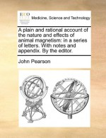 A plain and rational account of the nature and effects of animal magnetism: in a series of letters. With notes and appendix. By the editor. - John Pearson