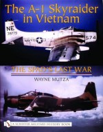The A-1 Skyraider in Vietnam: The Spads Last War (Schiffer Military History Book) - Wayne Mutza