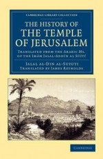 The History of the Temple of Jerusalem: Translated from the Arabic Ms. of the Imam Jalal-Addin Al Siuti - Al-Suyuti, Jalal Al Al-Suyuti, James Reynolds