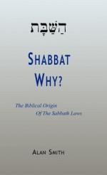 Shabbat - Why? the Biblical Origin of the Sabbath Laws - Alan Smith
