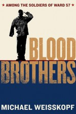 Blood Brothers: Among the Soldiers of Ward 57 - Michael Weisskopf
