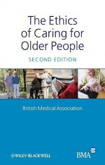 The Ethics of Caring for Older People - British Medical Association, British Medical Association Staff
