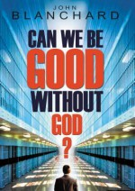 Can We Be Good Without God? - John Blanchard