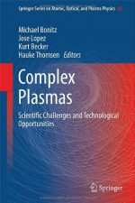 Complex Plasmas: Scientific Challenges and Technological Opportunities (Springer Series on Atomic, Optical, and Plasma Physics) - Michael Bonitz, Jose Lopez, Kurt Becker, Hauke Thomsen
