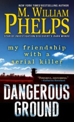 Dangerous Ground: My Friendship with a Serial Killer - M. William Phelps