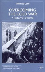 Overcoming the Cold War: A History of Détente, 1950-1991 - Wilfried Loth