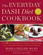 The Everyday DASH Diet Cookbook: Over 150 Fresh and Delicious Recipes to Speed Weight Loss, Lower Blood Pressure, and Prevent Diabetes - Marla Heller, Rick Rodgers