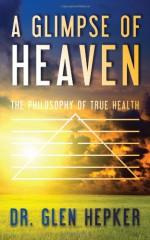 A Glimpse of Heaven: The Philosophy of True Health - Dr. Glen Hepker