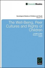 The Well-Being, Peer Cultures and Rights of Children - Loretta E. Bass, David A. Kinney