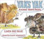 Yaks Yak: Animal Word Pairs - Linda Sue Park, Jennifer Black Reinhardt