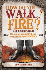 How Do You Walk on Fire?: And Other Puzzles: 101 Weird, Wonderful and Wacky Puzzles with Science - Erwin Brecher