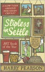Slipless In Settle: A Slow Turn Around Northern Cricket - Harry Pearson
