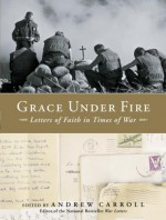 Grace Under Fire: Letters of Faith in Times of War - Andrew Carroll