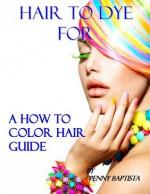 Hair to Dye For: A Colorist's Secrets Revealed - Penny Baptista, Scott Robinson, John Baptista
