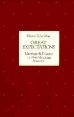 Great Expectations: Marriage and Divorce in Post-Victorian America - Elaine Tyler May