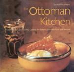 Ottoman Kitchen: Modern Recipes from Turkey, Greece, the Balkans, Lebanon, Syria and Beyond (Cookbooks) - Sarah Woodward, Surah Woodward, David Spillman