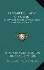 Elizabeth Cady Stanton: As Revealed In Her Letters, Diary And Reminiscences - Elizabeth Cady Stanton, Theodore Stanton, Harriot Stanton Blatch