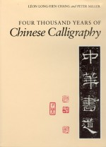 Four Thousand Years of Chinese Calligraphy - Leon Long-yien Chang, Peter Miller