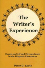 The Writer's Experience: Essays On Self And Circumstance In The Hispanic Literatures - Peter G. Earle