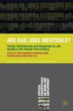 Are Bad Jobs Inevitable?: Trends, Determinants and Responses to Job Quality in the Twenty-First Century - Chris Warhurst, Françoise Carré, Patricia Findlay, Chris Tilly, Françoise Carré