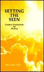 Setting the Seen: Creative Visualization for Healing - Alan Cohen