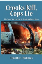 Crooks Kill, Cops Lie: The True Story of the St. Louis Mobster Wars - Tim Richards